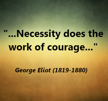 Necessity does the work of courage -- Geroge Eliot1